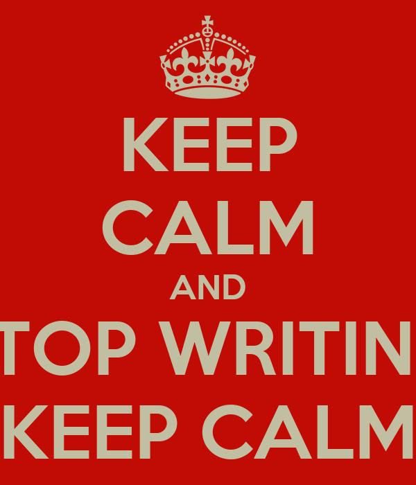 KEEP CALM AND STOP WRITING KEEP CALM