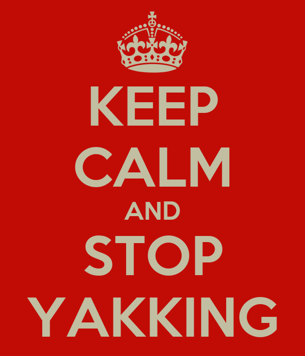 KEEP CALM AND STOP YAKKING