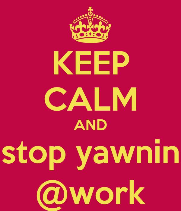 KEEP CALM AND stop yawnin @work