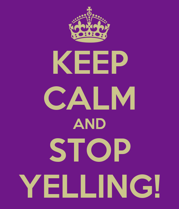 KEEP CALM AND STOP YELLING!