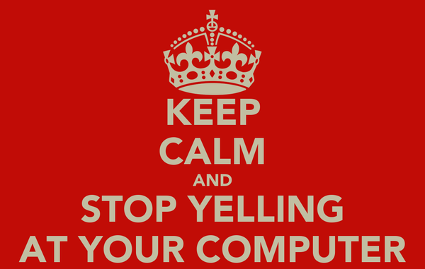 KEEP CALM AND STOP YELLING AT YOUR COMPUTER
