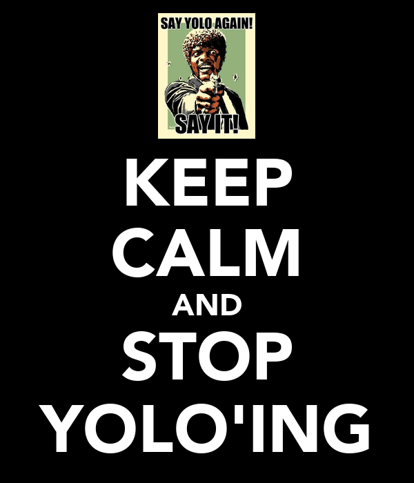 KEEP CALM AND STOP YOLO'ING