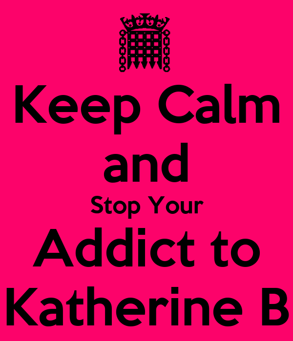 Keep Calm and Stop Your Addict to Katherine B