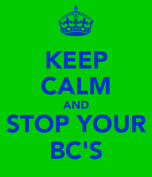 KEEP CALM AND STOP YOUR BC'S