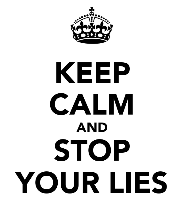 KEEP CALM AND STOP YOUR LIES