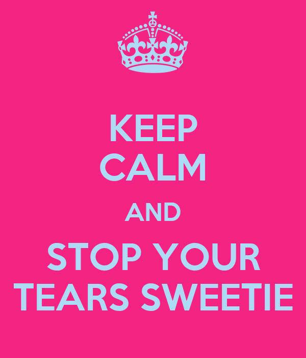 KEEP CALM AND STOP YOUR TEARS SWEETIE