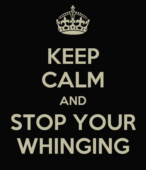 KEEP CALM AND STOP YOUR WHINGING