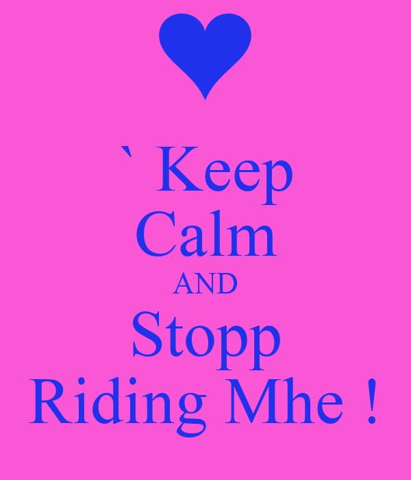 ` Keep Calm AND Stopp Riding Mhe !