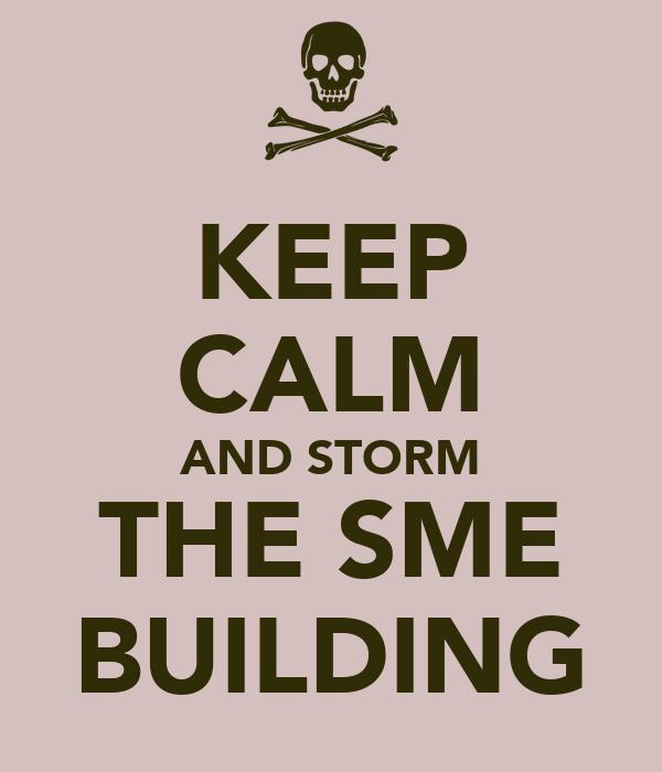 KEEP CALM AND STORM THE SME BUILDING