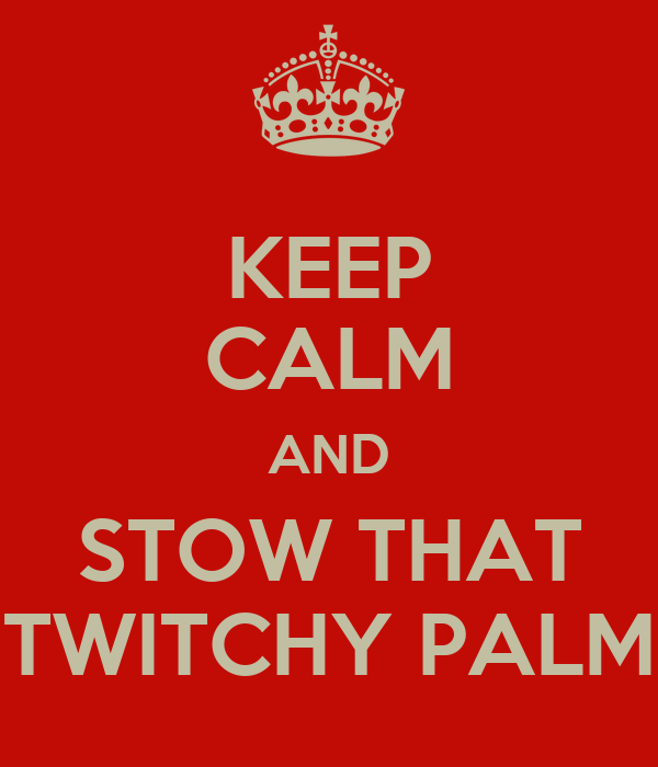 KEEP CALM AND STOW THAT TWITCHY PALM