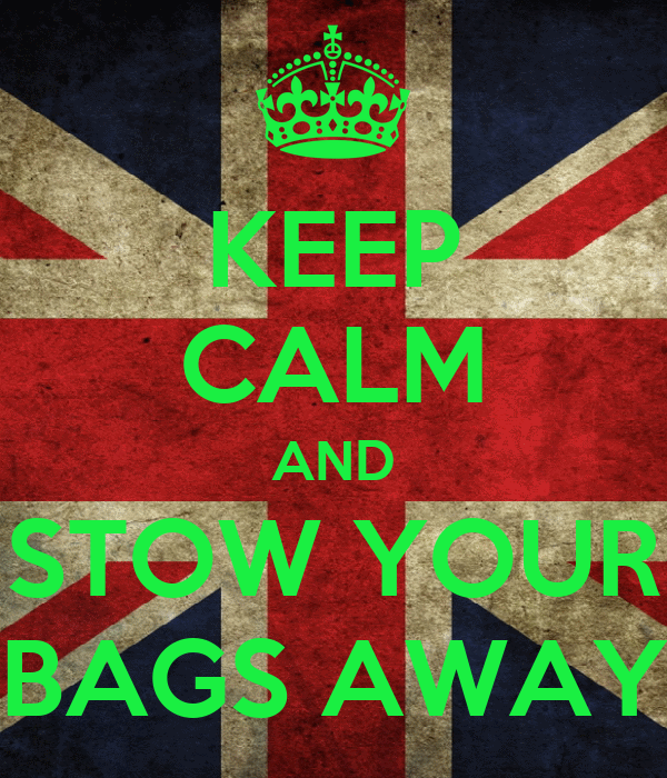 KEEP CALM AND STOW YOUR BAGS AWAY