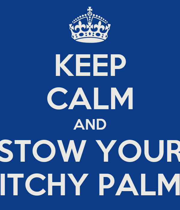 KEEP CALM AND STOW YOUR ITCHY PALM