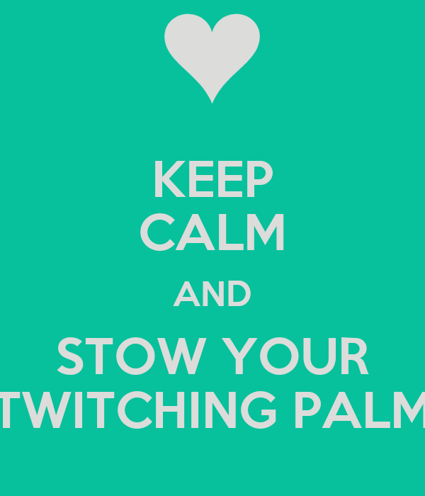 KEEP CALM AND STOW YOUR TWITCHING PALM