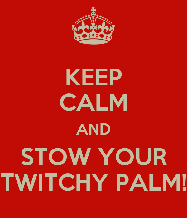 KEEP CALM AND STOW YOUR TWITCHY PALM!