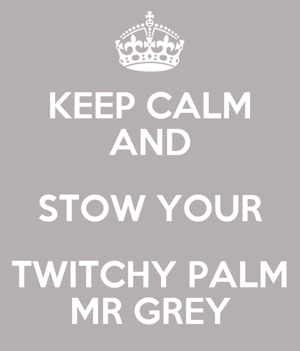 KEEP CALM AND STOW YOUR TWITCHY PALM MR GREY