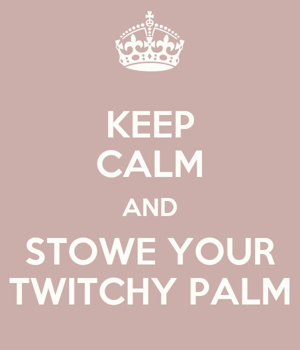 KEEP CALM AND STOWE YOUR TWITCHY PALM