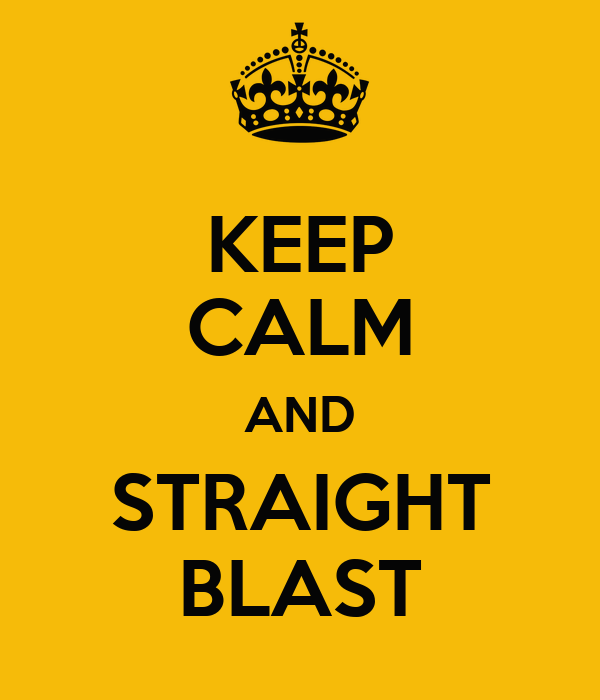 KEEP CALM AND STRAIGHT BLAST