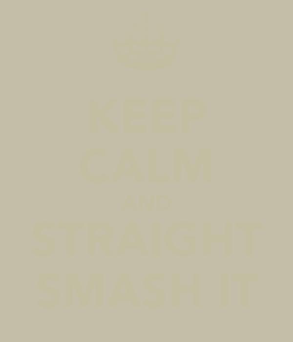 KEEP CALM AND STRAIGHT SMASH IT