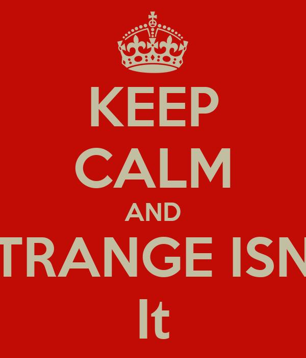 KEEP CALM AND STRANGE ISNT It