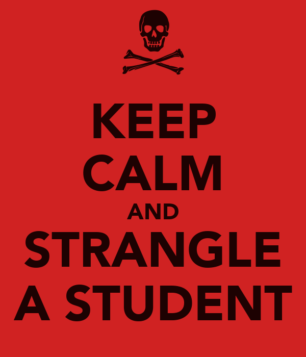 KEEP CALM AND STRANGLE A STUDENT