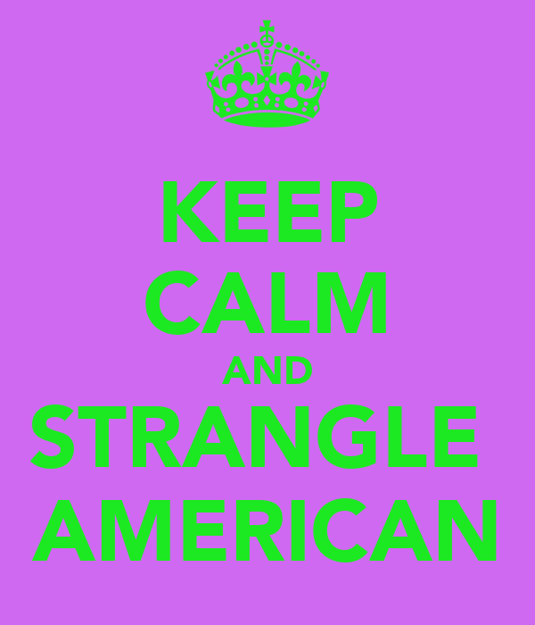 KEEP CALM AND STRANGLE  AMERICAN
