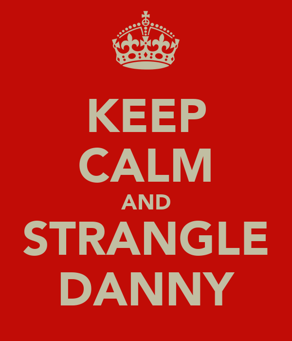 KEEP CALM AND STRANGLE DANNY
