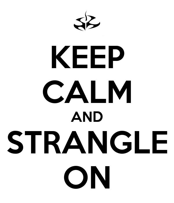 KEEP CALM AND STRANGLE ON