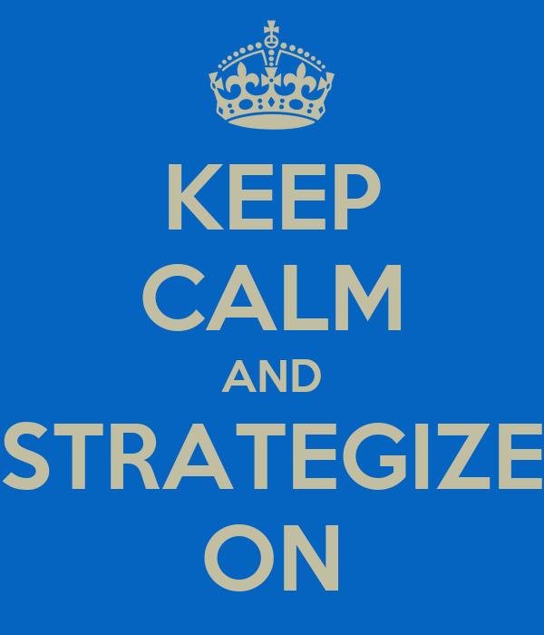 KEEP CALM AND STRATEGIZE ON