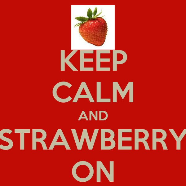 KEEP CALM AND STRAWBERRY ON