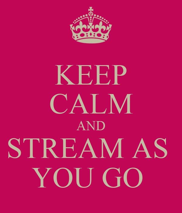 KEEP CALM AND STREAM AS  YOU GO