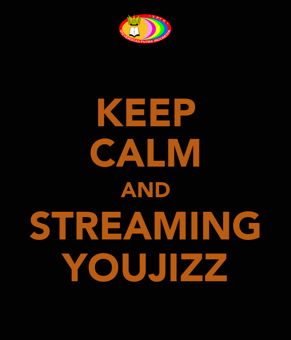 KEEP CALM AND STREAMING YOUJIZZ