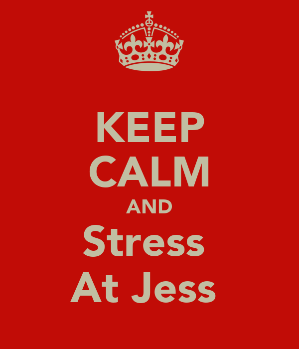 KEEP CALM AND Stress  At Jess