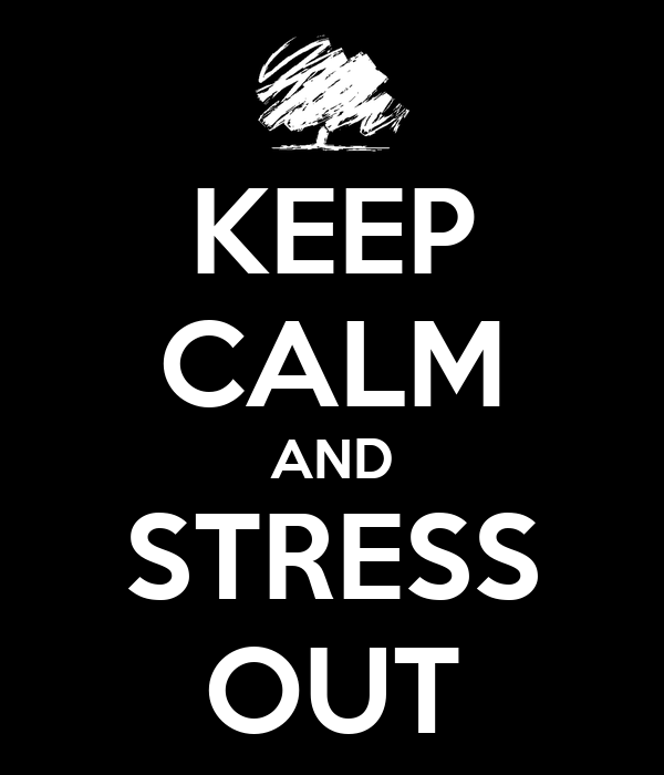 KEEP CALM AND STRESS OUT