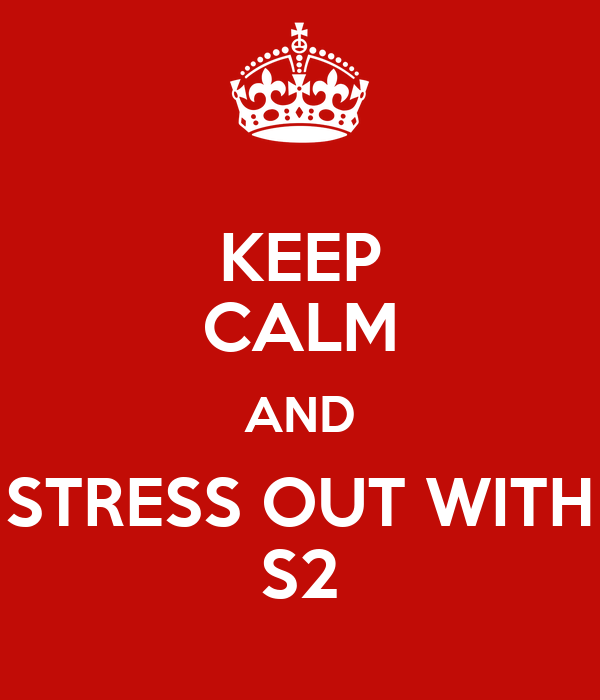 KEEP CALM AND STRESS OUT WITH S2