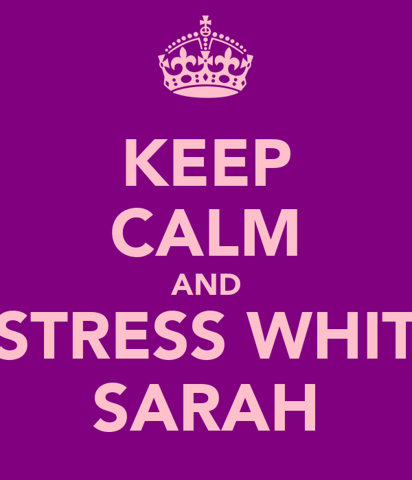 KEEP CALM AND STRESS WHIT SARAH
