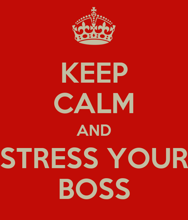 KEEP CALM AND STRESS YOUR BOSS