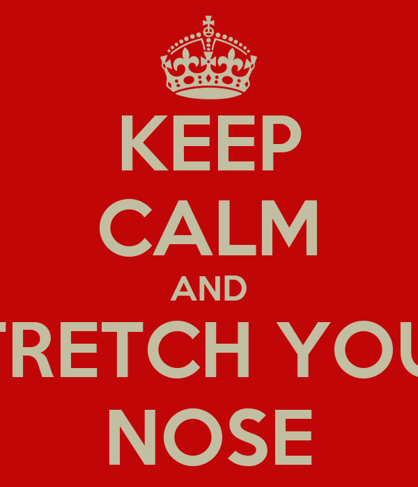 KEEP CALM AND STRETCH YOUR NOSE