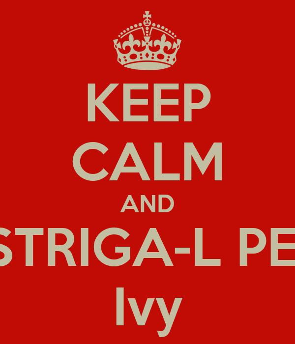 KEEP CALM AND STRIGA-L PE  Ivy