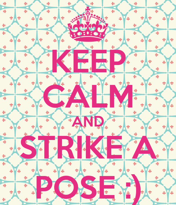 KEEP CALM AND STRIKE A POSE :)