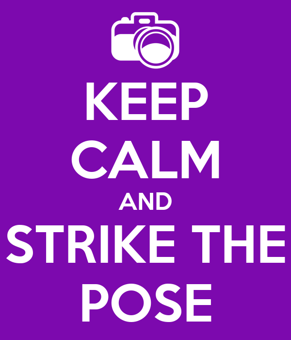 KEEP CALM AND STRIKE THE POSE
