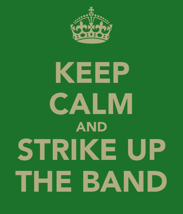 KEEP CALM AND STRIKE UP THE BAND