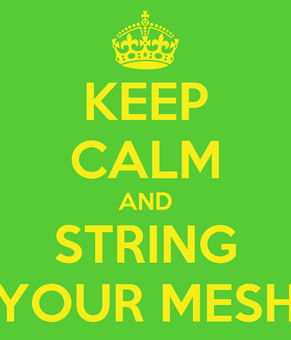 KEEP CALM AND STRING YOUR MESH