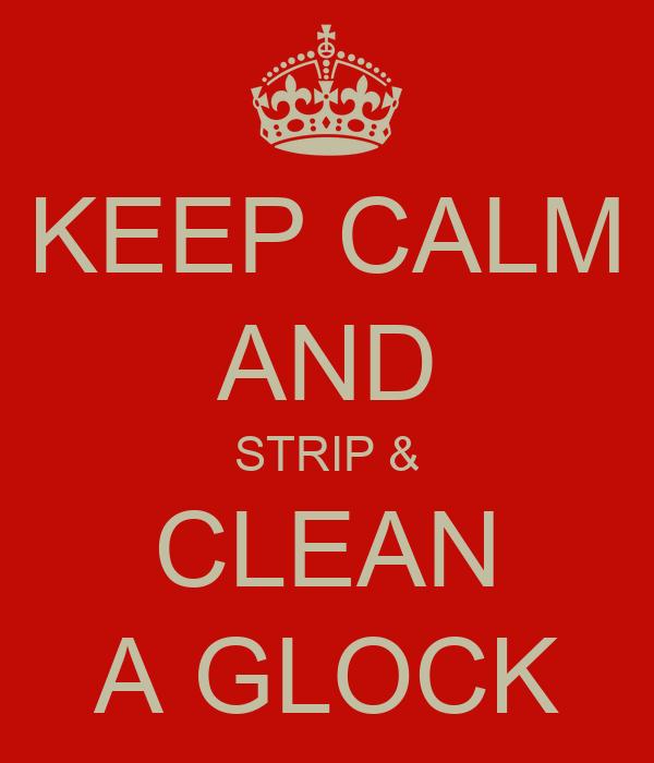 KEEP CALM AND STRIP & CLEAN A GLOCK