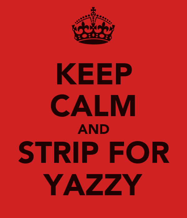 KEEP CALM AND STRIP FOR YAZZY
