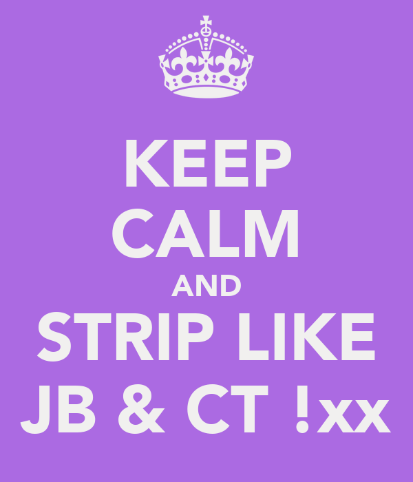 KEEP CALM AND STRIP LIKE JB & CT !xx