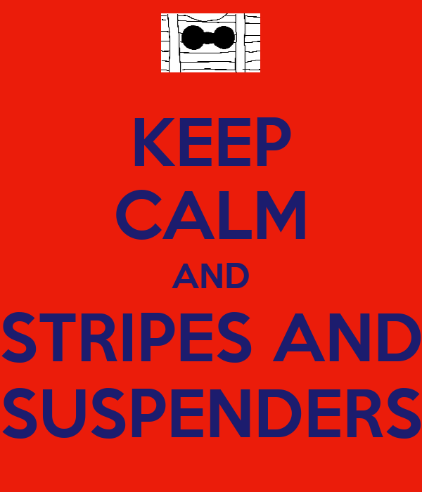 KEEP CALM AND STRIPES AND SUSPENDERS