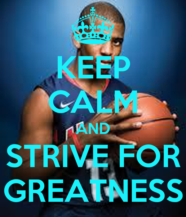 KEEP CALM AND STRIVE FOR GREATNESS