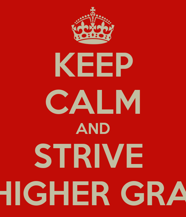 KEEP CALM AND STRIVE  FOR HIGHER GRADES !