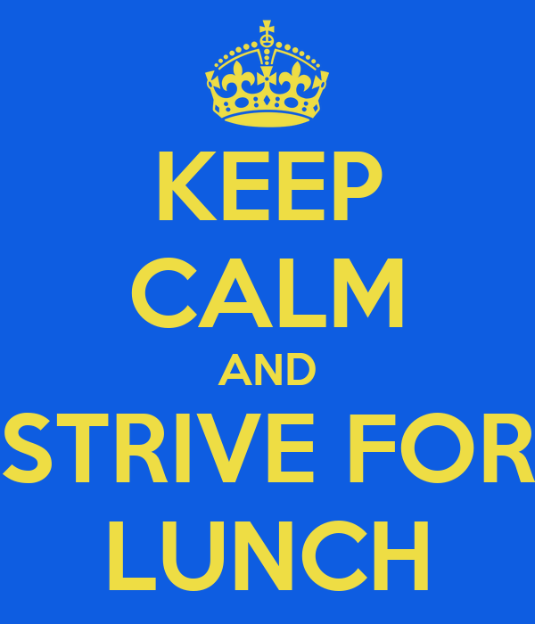 KEEP CALM AND STRIVE FOR LUNCH