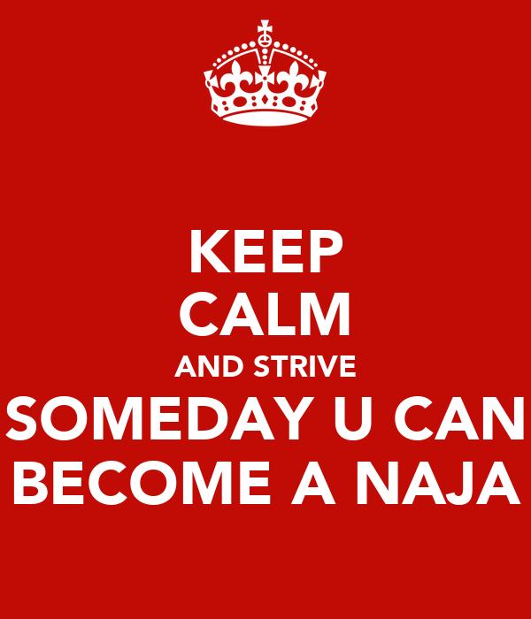 KEEP CALM AND STRIVE SOMEDAY U CAN BECOME A NAJA